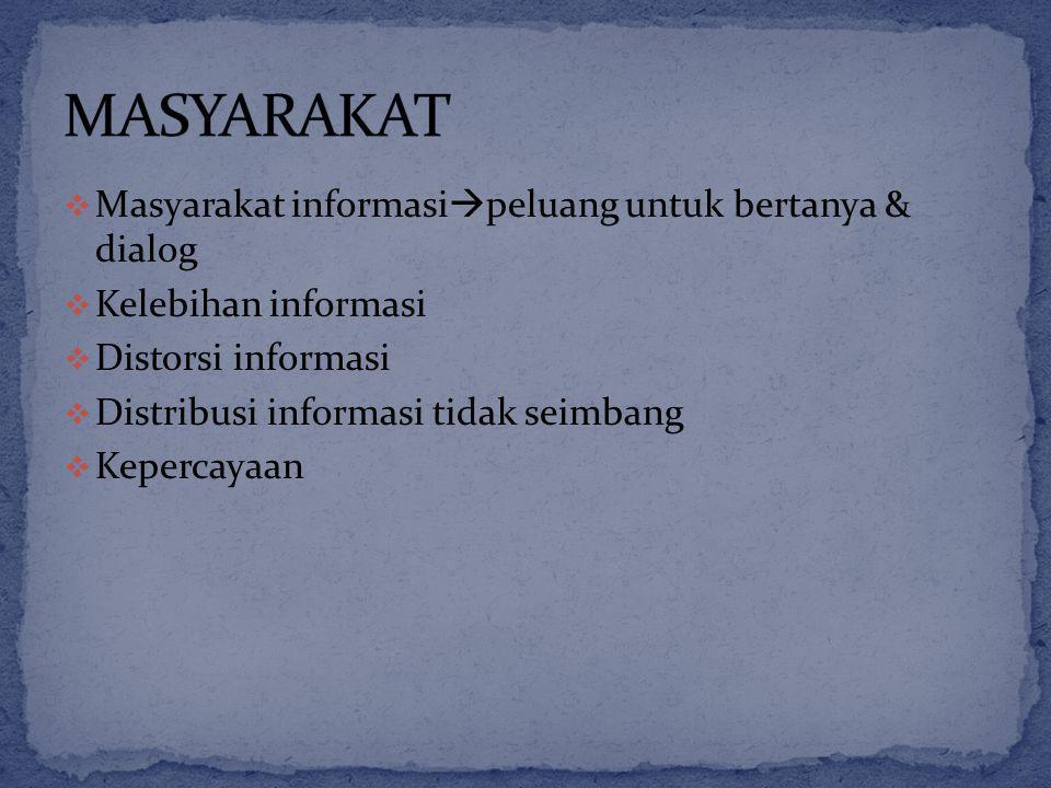  Masyarakat informasi  peluang untuk bertanya & dialog  Kelebihan informasi  Distorsi informasi  Distribusi informasi tidak seimbang  Kepercayaan