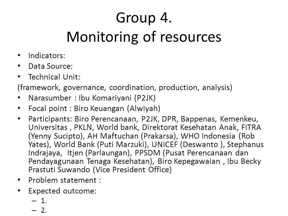 Group 4. Monitoring of resources Indicators: Data Source: Technical Unit: (framework, governance, coordination, production, analysis) Narasumber : Ibu