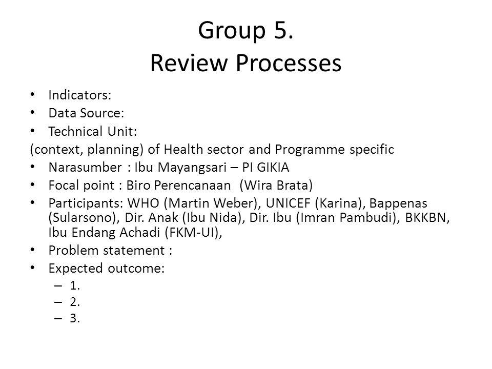 Group 5. Review Processes Indicators: Data Source: Technical Unit: (context, planning) of Health sector and Programme specific Narasumber : Ibu Mayang