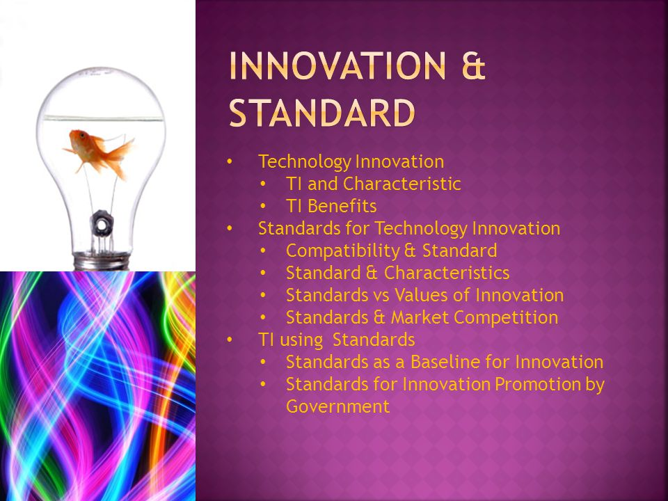 Technology Innovation TI and Characteristic TI Benefits Standards for Technology Innovation Compatibility & Standard Standard & Characteristics Standards vs Values of Innovation Standards & Market Competition TI using Standards Standards as a Baseline for Innovation Standards for Innovation Promotion by Government