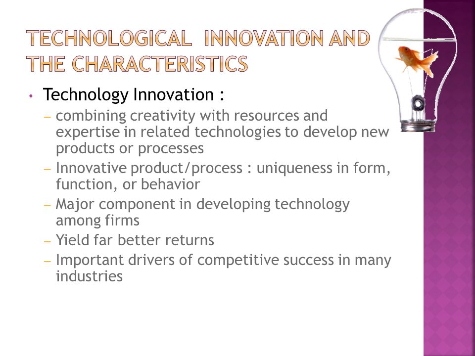 Technology Innovation : – combining creativity with resources and expertise in related technologies to develop new products or processes – Innovative product/process : uniqueness in form, function, or behavior – Major component in developing technology among firms – Yield far better returns – Important drivers of competitive success in many industries