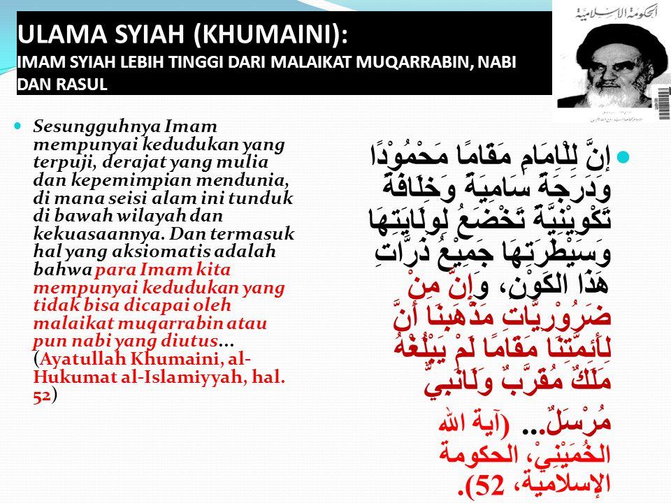 ULAMA SYIAH (KHUMAINI): IMAM SYIAH LEBIH TINGGI DARI MALAIKAT MUQARRABIN, NABI DAN RASUL Sesungguhnya Imam mempunyai kedudukan yang terpuji, derajat y
