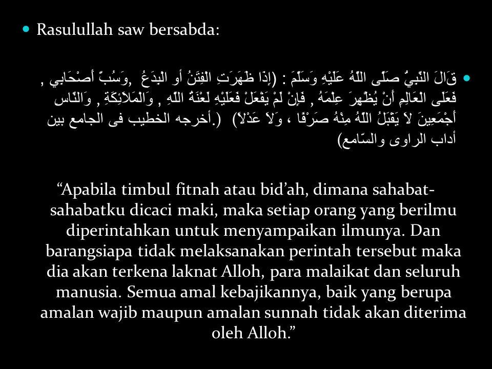 Rasulullah saw bersabda: قَالَ النَّبِيُّ صَلَّى اللَّهُ عَلَيْهِ وَسَلَّمَ : ( إِذَا ظَهَرَتِ الْفِتَنُ أو الْبِدَعُ, وَسُبَّ أَصْحَابِي, فَعَلَى الْ