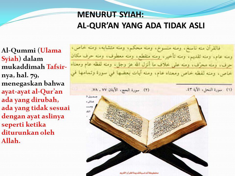 Al-Qummi (Ulama Syiah) dalam mukaddimah Tafsir- nya, hal. 79, menegaskan bahwa ayat-ayat al-Qur'an ada yang dirubah, ada yang tidak sesuai dengan ayat