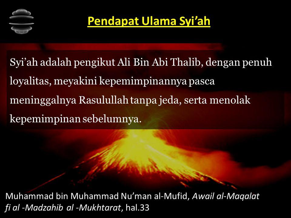 Syi'ah adalah pengikut Ali Bin Abi Thalib, dengan penuh loyalitas, meyakini kepemimpinannya pasca meninggalnya Rasulullah tanpa jeda, serta menolak ke