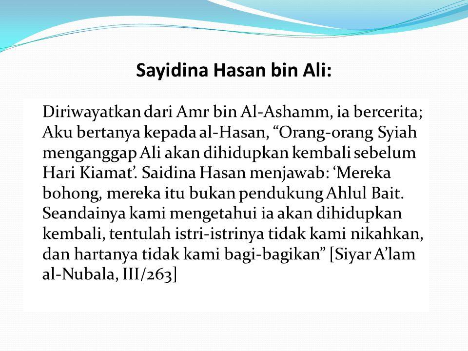 """Sayidina Hasan bin Ali: Diriwayatkan dari Amr bin Al-Ashamm, ia bercerita; Aku bertanya kepada al-Hasan, """"Orang-orang Syiah menganggap Ali akan dihidu"""