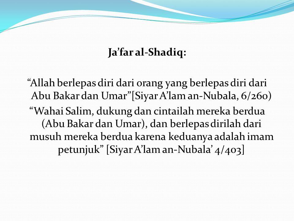 """Ja'far al-Shadiq: """"Allah berlepas diri dari orang yang berlepas diri dari Abu Bakar dan Umar""""[Siyar A'lam an-Nubala, 6/260) """"Wahai Salim, dukung dan c"""