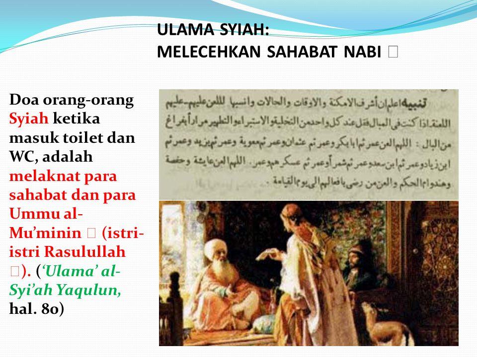 Doa orang-orang Syiah ketika masuk toilet dan WC, adalah melaknat para sahabat dan para Ummu al- Mu'minin  (istri- istri Rasulullah  ). ('Ulama' al-