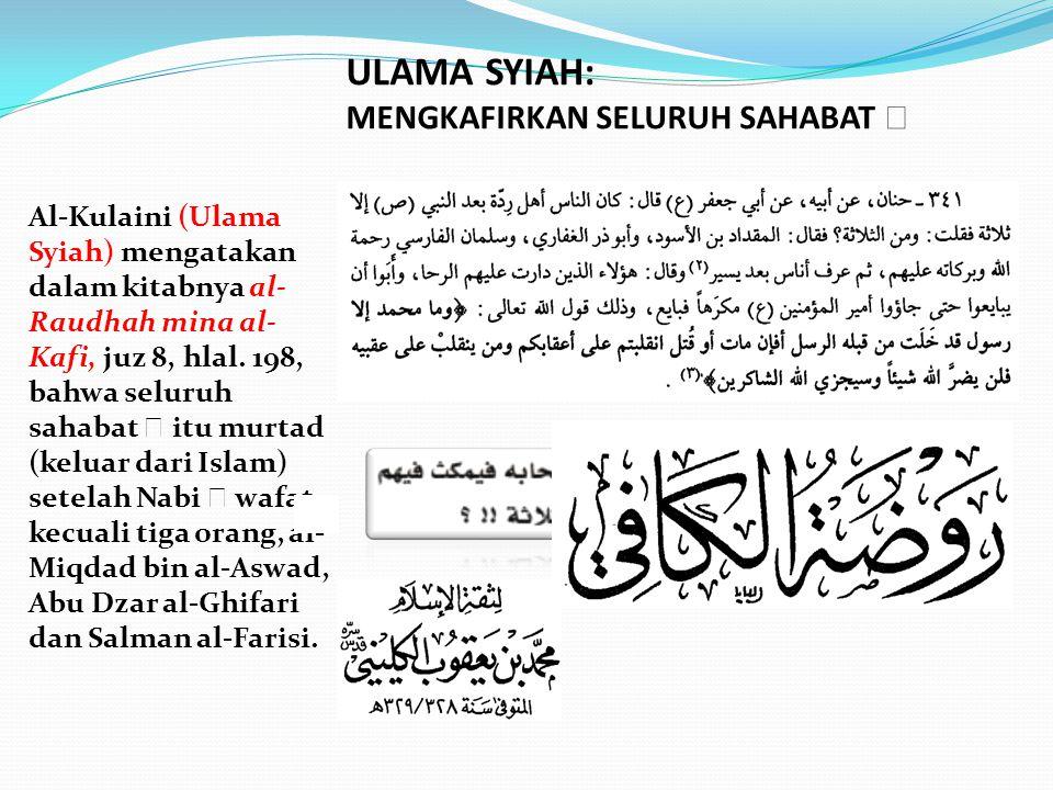 Al-Kulaini (Ulama Syiah) mengatakan dalam kitabnya al- Raudhah mina al- Kafi, juz 8, hlal. 198, bahwa seluruh sahabat  itu murtad (keluar dari Islam)