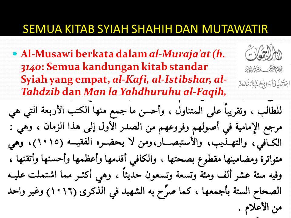 SEMUA KITAB SYIAH SHAHIH DAN MUTAWATIR Al-Musawi berkata dalam al-Muraja'at (h. 3140: Semua kandungan kitab standar Syiah yang empat, al-Kafi, al-Isti