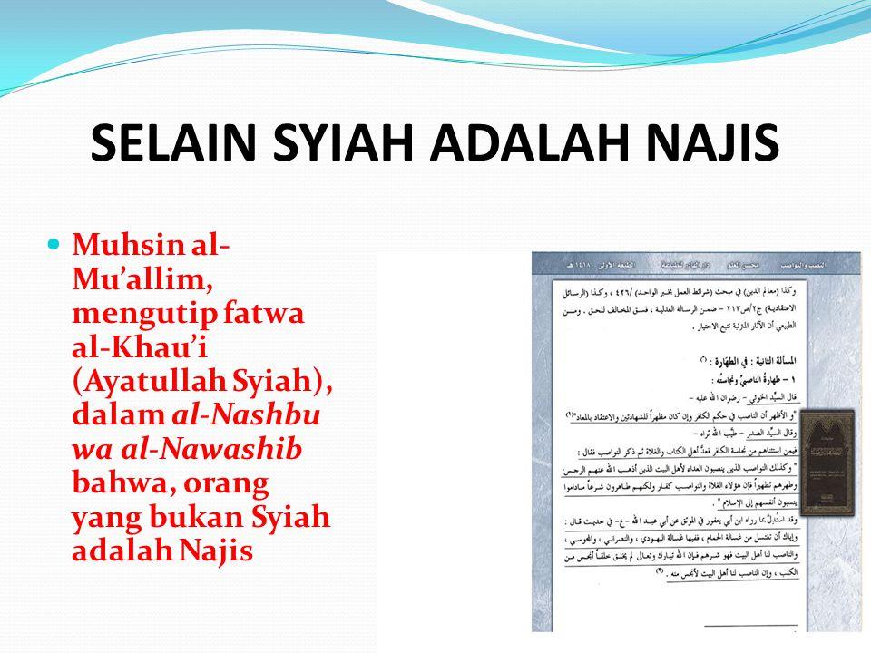 SELAIN SYIAH ADALAH NAJIS Muhsin al- Mu'allim, mengutip fatwa al-Khau'i (Ayatullah Syiah), dalam al-Nashbu wa al-Nawashib bahwa, orang yang bukan Syia