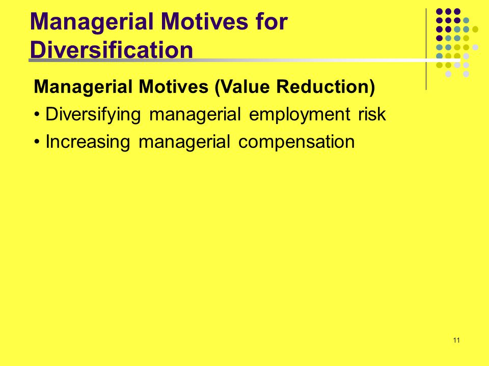 11 Managerial Motives for Diversification Managerial Motives (Value Reduction) Diversifying managerial employment risk Increasing managerial compensat