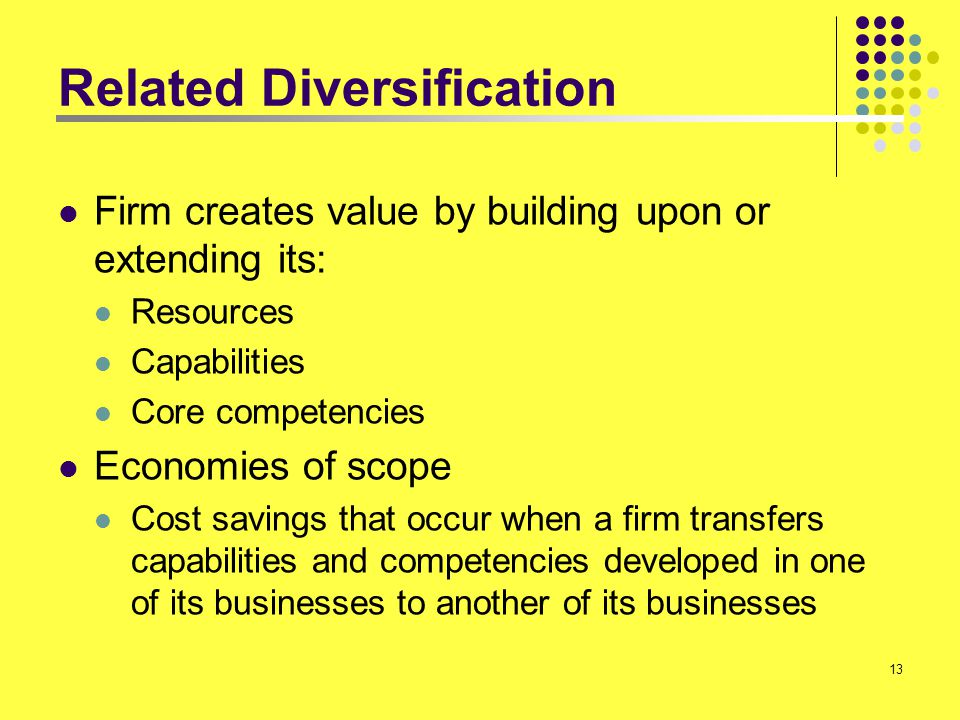 13 Related Diversification Firm creates value by building upon or extending its: Resources Capabilities Core competencies Economies of scope Cost savi