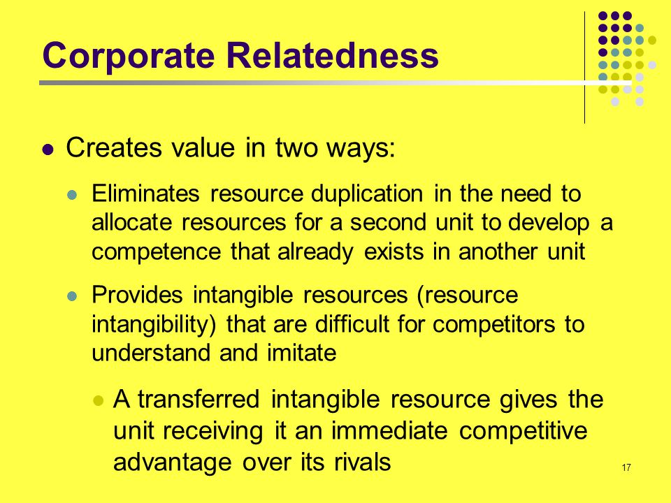17 Corporate Relatedness Creates value in two ways: Eliminates resource duplication in the need to allocate resources for a second unit to develop a c