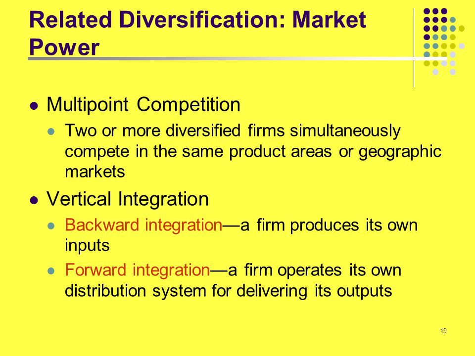 19 Related Diversification: Market Power Multipoint Competition Two or more diversified firms simultaneously compete in the same product areas or geog