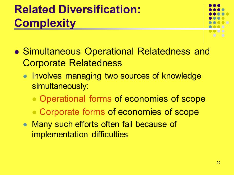 20 Related Diversification: Complexity Simultaneous Operational Relatedness and Corporate Relatedness Involves managing two sources of knowledge simul
