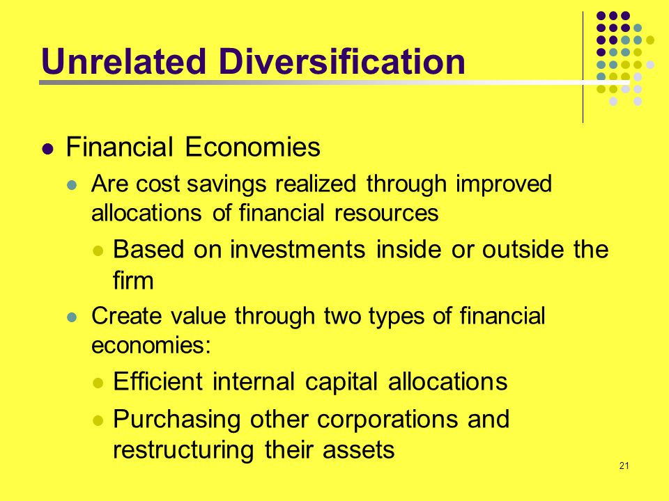 21 Unrelated Diversification Financial Economies Are cost savings realized through improved allocations of financial resources Based on investments in