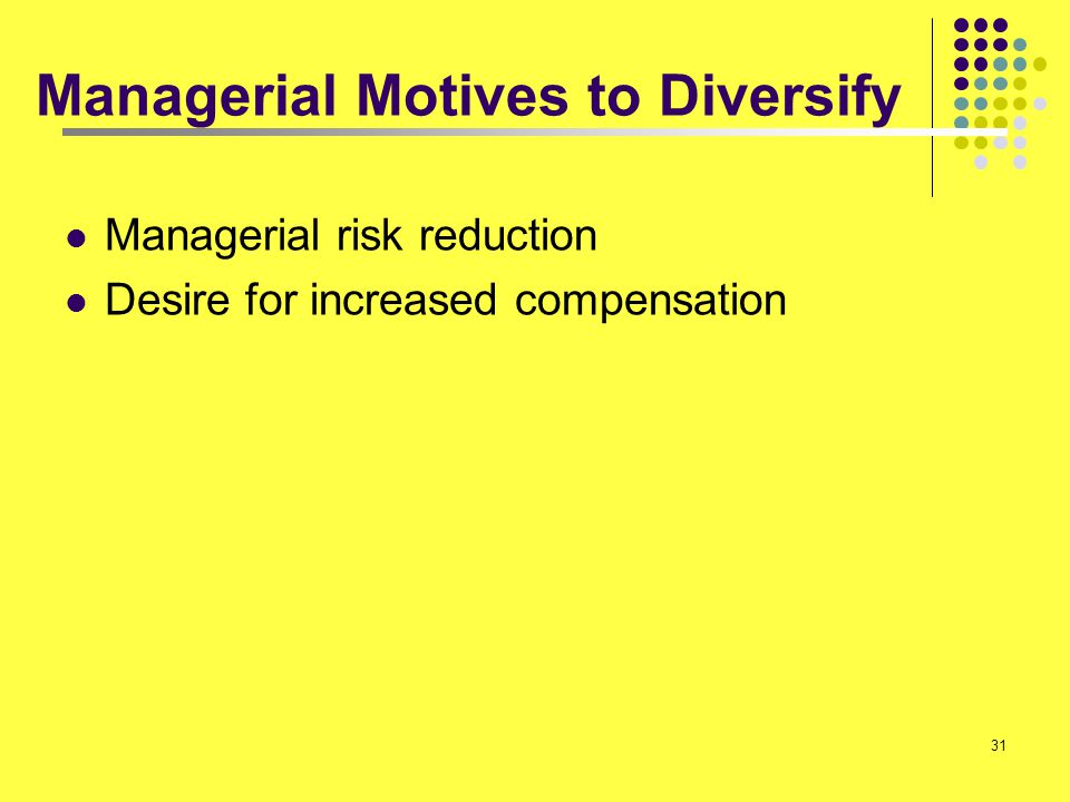 31 Managerial Motives to Diversify Managerial risk reduction Desire for increased compensation