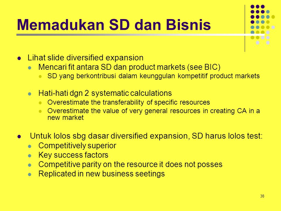 38 Memadukan SD dan Bisnis Lihat slide diversified expansion Mencari fit antara SD dan product markets (see BIC) SD yang berkontribusi dalam keunggula