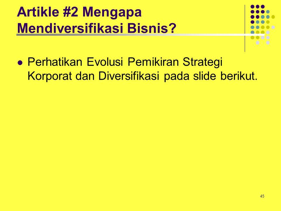 45 Artikle #2 Mengapa Mendiversifikasi Bisnis? Perhatikan Evolusi Pemikiran Strategi Korporat dan Diversifikasi pada slide berikut.