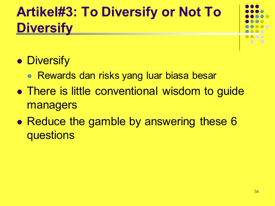 54 Artikel#3: To Diversify or Not To Diversify Diversify Rewards dan risks yang luar biasa besar There is little conventional wisdom to guide managers
