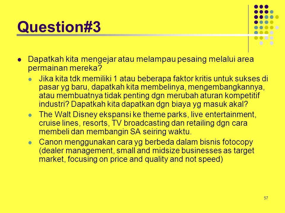 57 Question#3 Dapatkah kita mengejar atau melampau pesaing melalui area permainan mereka? Jika kita tdk memiliki 1 atau beberapa faktor kritis untuk s