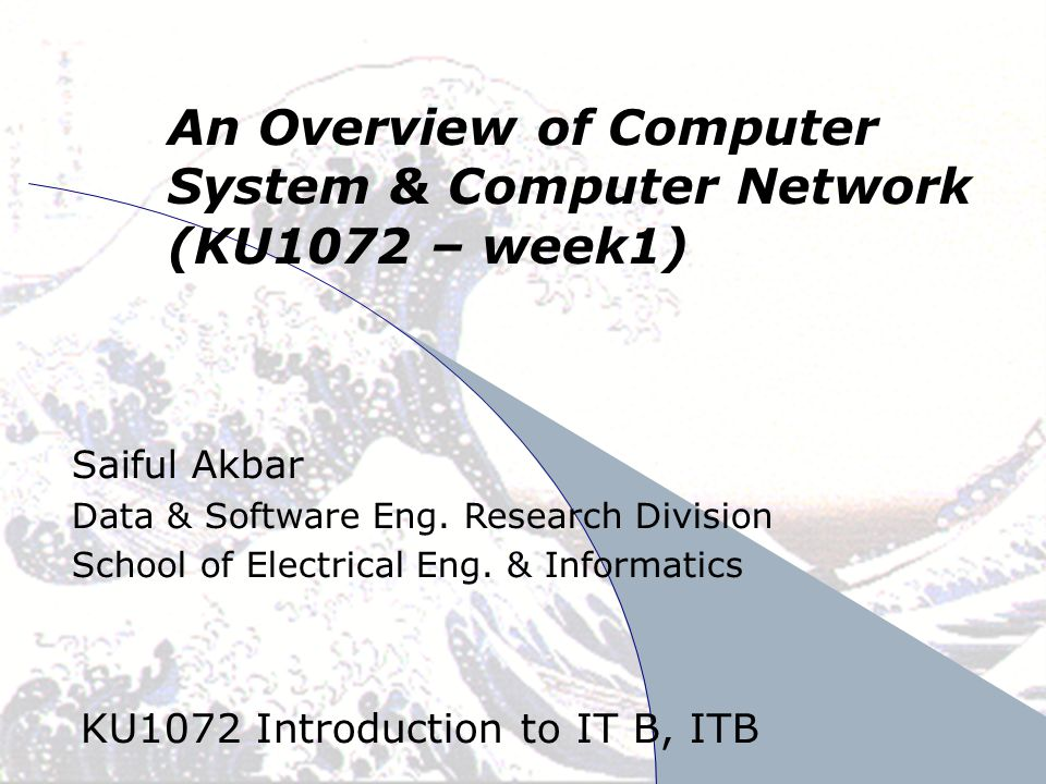 April 24, 2008SA/DSE1 An Overview of Computer System & Computer Network (KU1072 – week1) KU1072 Introduction to IT B, ITB Saiful Akbar Data & Software Eng.