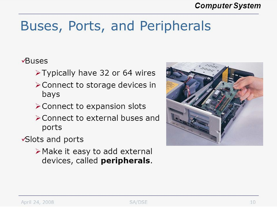 April 24, 2008SA/DSE10 Buses  Typically have 32 or 64 wires  Connect to storage devices in bays  Connect to expansion slots  Connect to external buses and ports Slots and ports  Make it easy to add external devices, called peripherals.