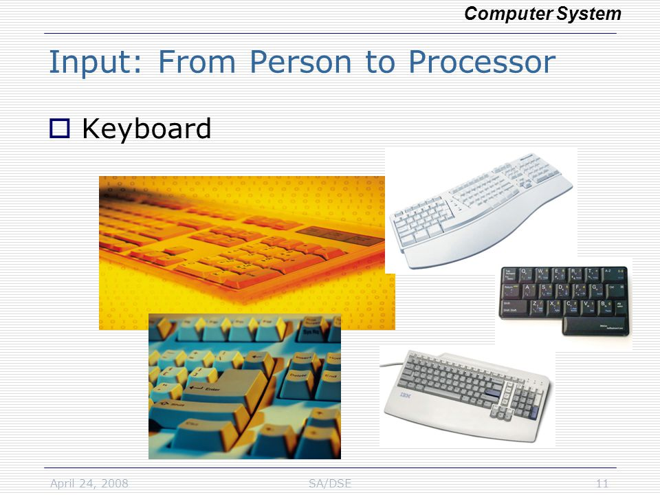 April 24, 2008SA/DSE11 Input: From Person to Processor  Keyboard Computer System