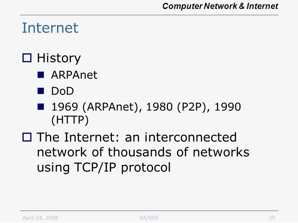 April 24, 2008SA/DSE29 Internet  History ARPAnet DoD 1969 (ARPAnet), 1980 (P2P), 1990 (HTTP)  The Internet: an interconnected network of thousands of networks using TCP/IP protocol Computer Network & Internet