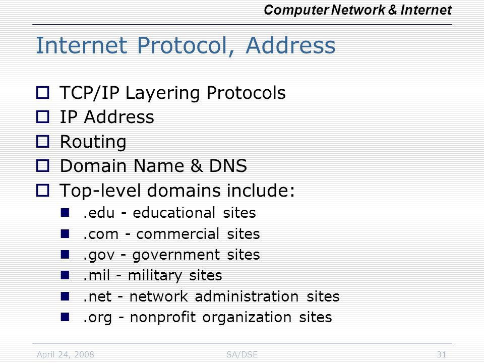 April 24, 2008SA/DSE31 Internet Protocol, Address  TCP/IP Layering Protocols  IP Address  Routing  Domain Name & DNS  Top-level domains include:.edu - educational sites.com - commercial sites.gov - government sites.mil - military sites.net - network administration sites.org - nonprofit organization sites Computer Network & Internet