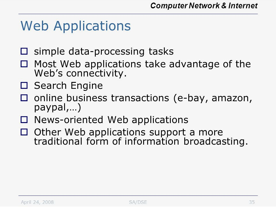 April 24, 2008SA/DSE35 Web Applications  simple data-processing tasks  Most Web applications take advantage of the Web's connectivity.  Search Engi