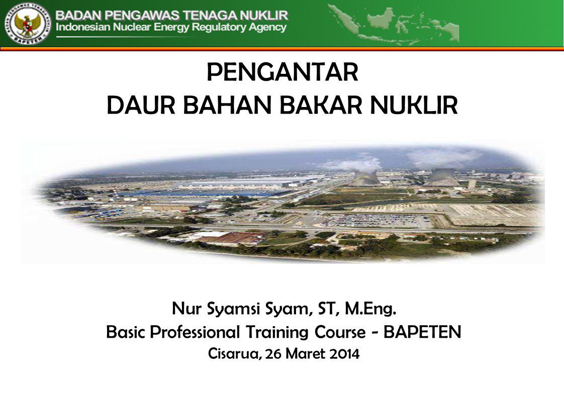 PENGANTAR DAUR BAHAN BAKAR NUKLIR Nur Syamsi Syam, ST, M.Eng. Basic Professional Training Course - BAPETEN Cisarua, 26 Maret 2014