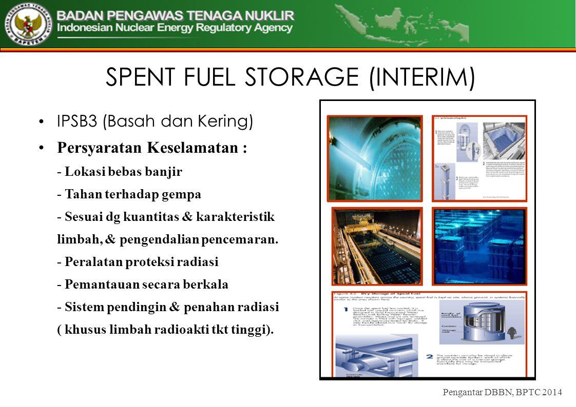 SPENT FUEL STORAGE (INTERIM) IPSB3 (Basah dan Kering) Persyaratan Keselamatan : - Lokasi bebas banjir - Tahan terhadap gempa - Sesuai dg kuantitas & k