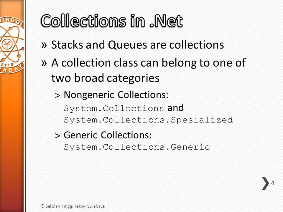» Stacks and Queues are collections » A collection class can belong to one of two broad categories ˃ Nongeneric Collections: System.Collections and System.Collections.Spesialized ˃ Generic Collections: System.Collections.Generic 4 © Sekolah Tinggi Teknik Surabaya