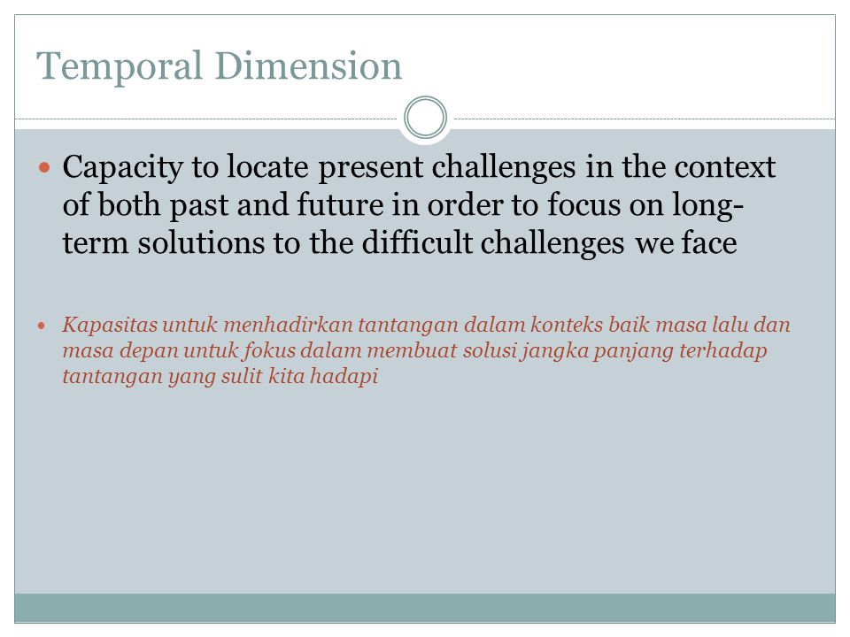 Temporal Dimension Capacity to locate present challenges in the context of both past and future in order to focus on long- term solutions to the difficult challenges we face Kapasitas untuk menhadirkan tantangan dalam konteks baik masa lalu dan masa depan untuk fokus dalam membuat solusi jangka panjang terhadap tantangan yang sulit kita hadapi