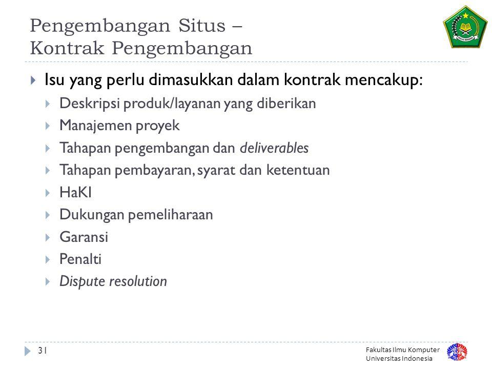 Fakultas Ilmu Komputer Universitas Indonesia 31 Pengembangan Situs – Kontrak Pengembangan  Isu yang perlu dimasukkan dalam kontrak mencakup:  Deskripsi produk/layanan yang diberikan  Manajemen proyek  Tahapan pengembangan dan deliverables  Tahapan pembayaran, syarat dan ketentuan  HaKI  Dukungan pemeliharaan  Garansi  Penalti  Dispute resolution