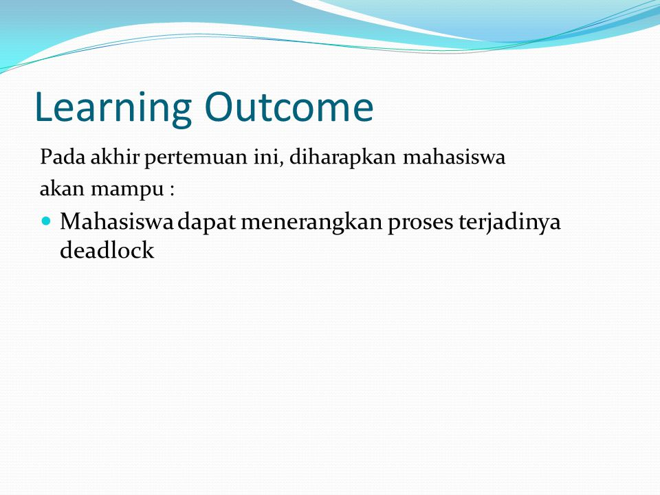 Learning Outcome Pada akhir pertemuan ini, diharapkan mahasiswa akan mampu : Mahasiswa dapat menerangkan proses terjadinya deadlock