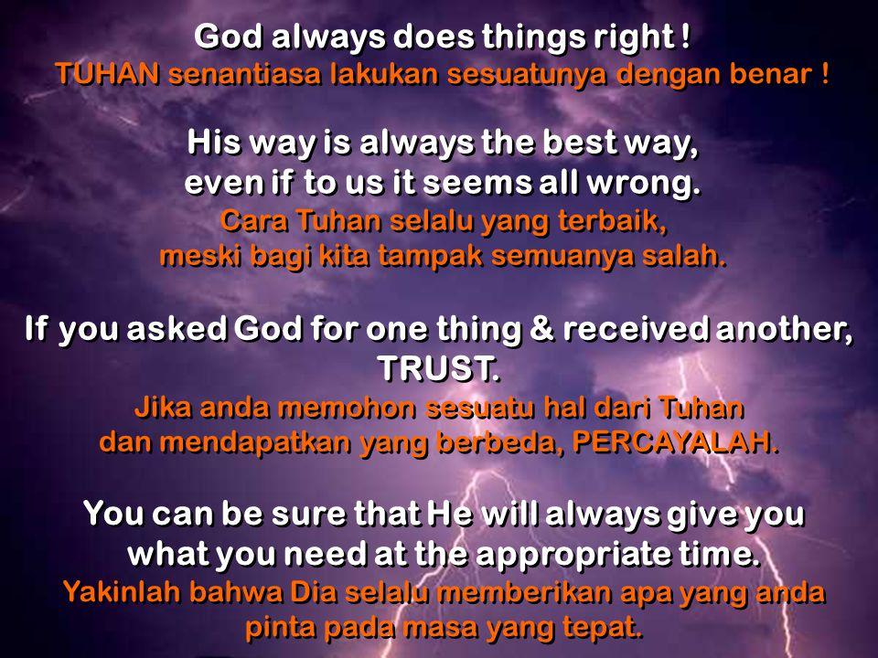 God always does things right .TUHAN senantiasa lakukan sesuatunya dengan benar .
