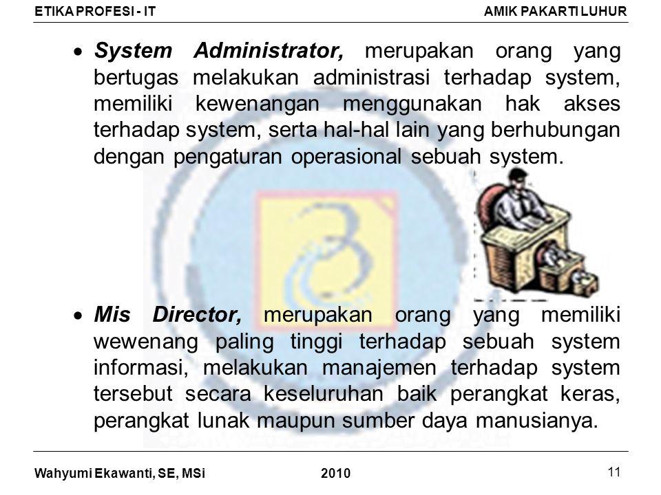 Wahyumi Ekawanti, SE, MSi ETIKA PROFESI - ITAMIK PAKARTI LUHUR 2010 11  System Administrator, merupakan orang yang bertugas melakukan administrasi terhadap system, memiliki kewenangan menggunakan hak akses terhadap system, serta hal-hal lain yang berhubungan dengan pengaturan operasional sebuah system.