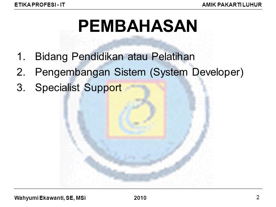 Wahyumi Ekawanti, SE, MSi ETIKA PROFESI - ITAMIK PAKARTI LUHUR 2010 2 PEMBAHASAN 1.Bidang Pendidikan atau Pelatihan 2.Pengembangan Sistem (System Developer) 3.Specialist Support