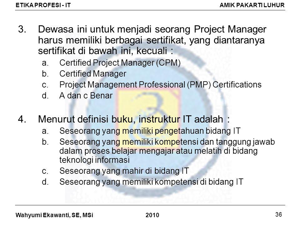 Wahyumi Ekawanti, SE, MSi ETIKA PROFESI - ITAMIK PAKARTI LUHUR 2010 36 3.Dewasa ini untuk menjadi seorang Project Manager harus memiliki berbagai sertifikat, yang diantaranya sertifikat di bawah ini, kecuali : a.Certified Project Manager (CPM) b.Certified Manager c.Project Management Professional (PMP) Certifications d.A dan c Benar 4.Menurut definisi buku, instruktur IT adalah : a.Seseorang yang memiliki pengetahuan bidang IT b.Seseorang yang memiliki kompetensi dan tanggung jawab dalam proses belajar mengajar atau melatih di bidang teknologi informasi c.Seseorang yang mahir di bidang IT d.Seseorang yang memiliki kompetensi di bidang IT