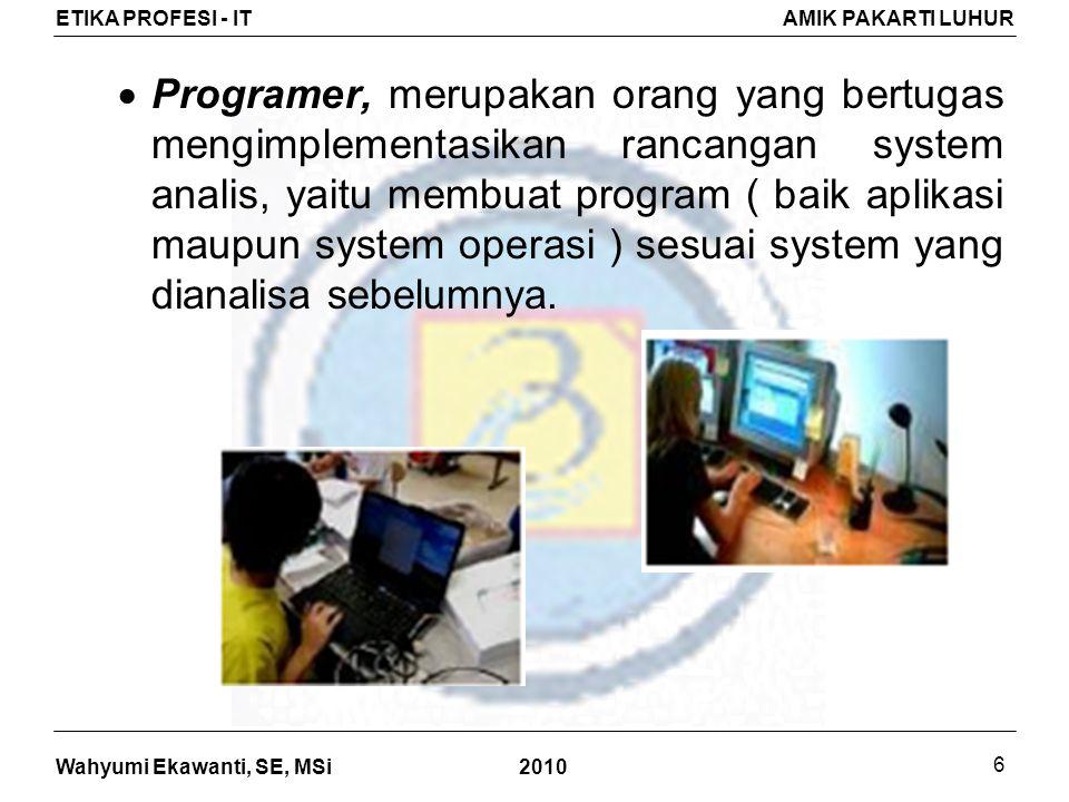 Wahyumi Ekawanti, SE, MSi ETIKA PROFESI - ITAMIK PAKARTI LUHUR 2010 6  Programer, merupakan orang yang bertugas mengimplementasikan rancangan system analis, yaitu membuat program ( baik aplikasi maupun system operasi ) sesuai system yang dianalisa sebelumnya.