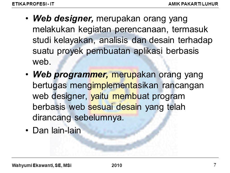 Wahyumi Ekawanti, SE, MSi ETIKA PROFESI - ITAMIK PAKARTI LUHUR 2010 7 Web designer, merupakan orang yang melakukan kegiatan perencanaan, termasuk studi kelayakan, analisis dan desain terhadap suatu proyek pembuatan aplikasi berbasis web.