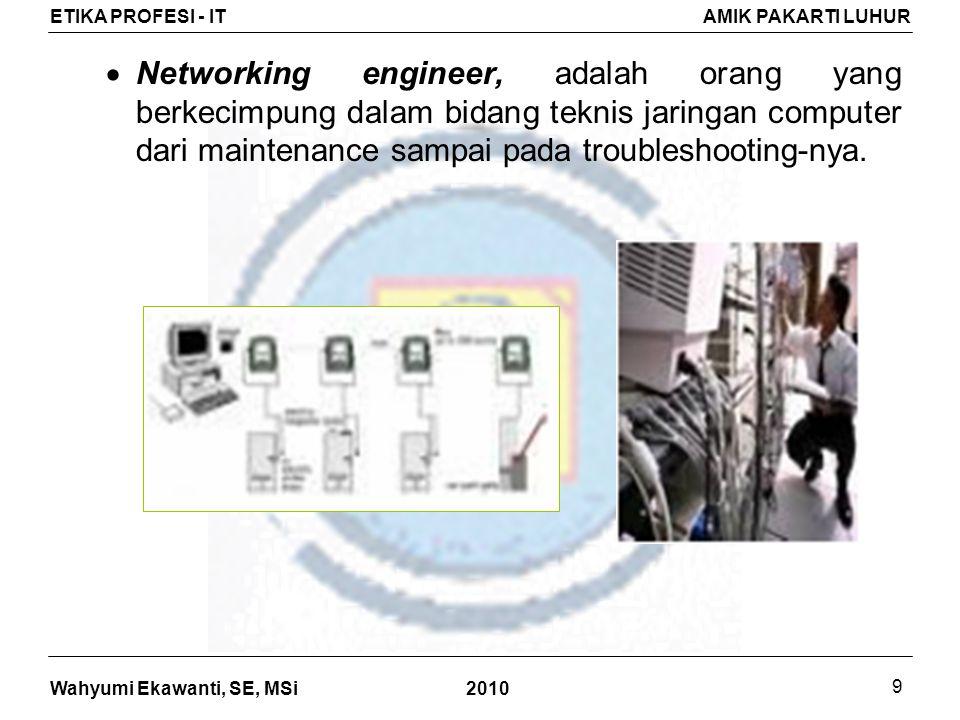Wahyumi Ekawanti, SE, MSi ETIKA PROFESI - ITAMIK PAKARTI LUHUR 2010 9  Networking engineer, adalah orang yang berkecimpung dalam bidang teknis jaringan computer dari maintenance sampai pada troubleshooting-nya.