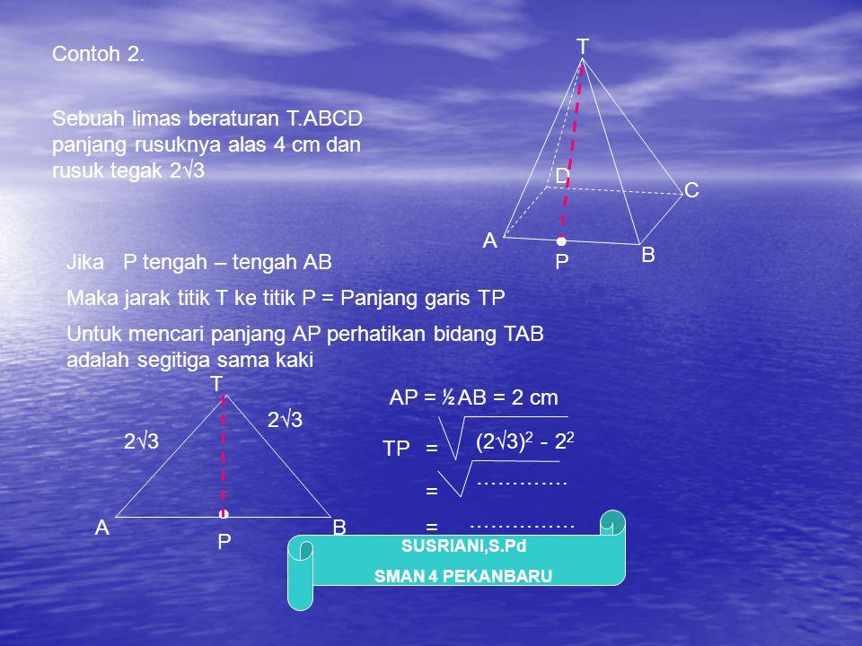 SUSRIANI,S.Pd SMAN 4 PEKANBARU Contoh 2. Sebuah limas beraturan T.ABCD panjang rusuknya alas 4 cm dan rusuk tegak 2√3 A B C ● D P T Jika P tengah – te