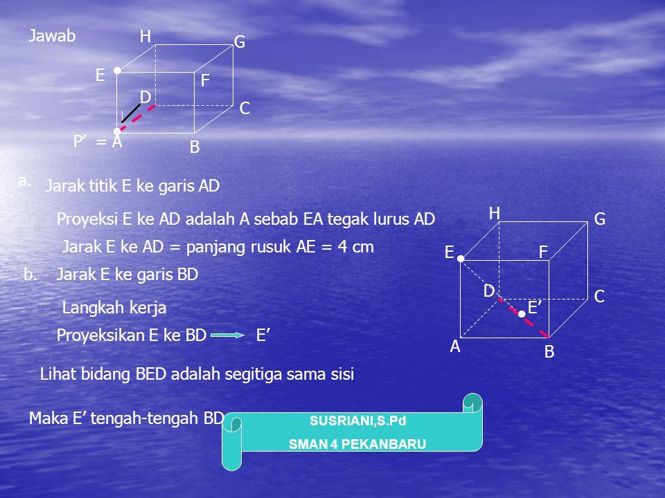 SUSRIANI,S.Pd SMAN 4 PEKANBARU Jika bidang BED kita keluarkan B D E BD = BE = DE = diagonal bidang = 4√2 cm 4√2 4√2 4√2 ● ● Proyeksi E ke BD adalah E' Garis EE' tegak lurus BD E tengah-tengah BD sehingga BE'=E'D= …………… Jarak E ke BD = panjang EE' EE' 2 = BE 2 – BE' 2 EE' 2 = …..