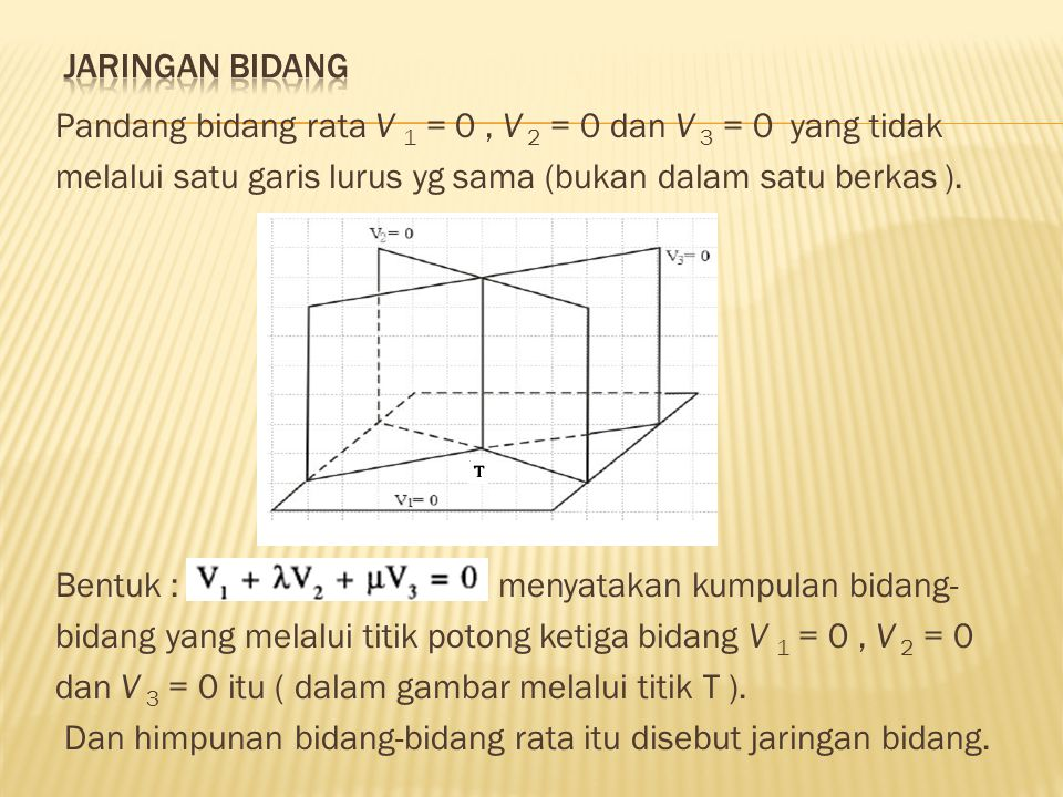Contoh : Tentukan persamaan bidang rata V yang melalui titik( 0,0,0) serta melalui garis potong bidang-bidang : V 1 = 2x + 3y +24 = 0 dan V 2 = x – y + 2z = 12 Jawab : V dapat dimisalkan berbentuk : ------ (*) Karena V melalui ( 0,0,0 ) terpenuhi : Yang kita subtitusikan ke (*) diperoleh : V = 4x + y + 4z = 0