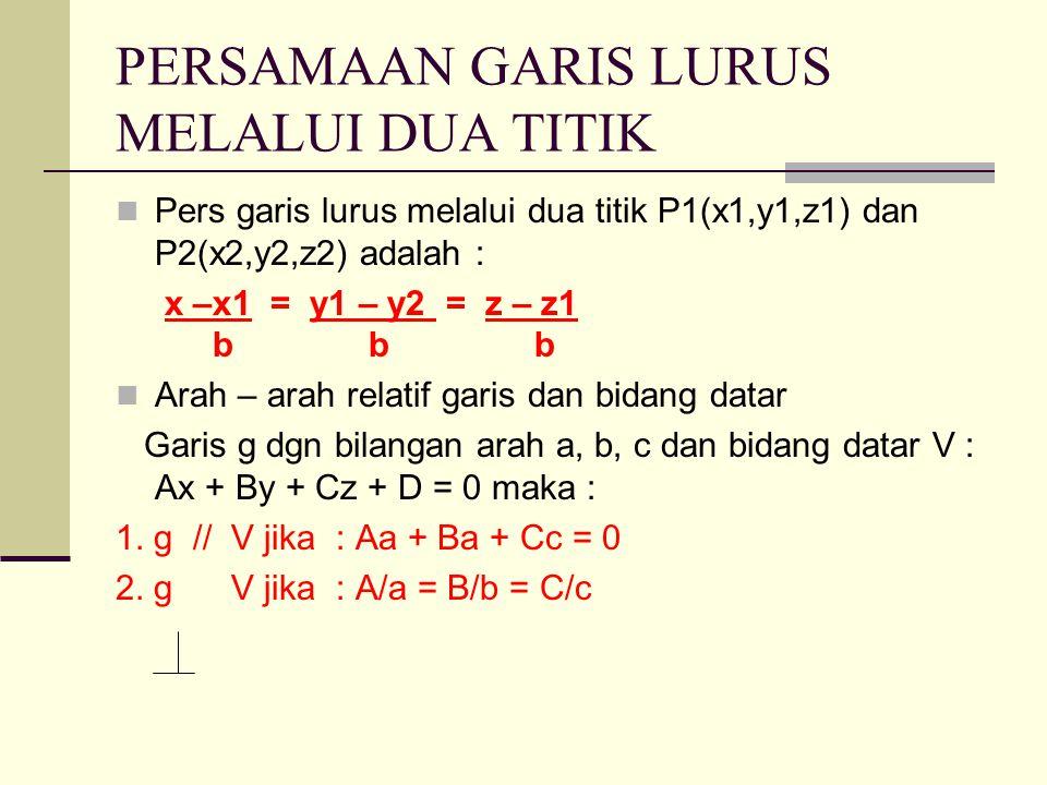 PERSAMAAN GARIS LURUS MELALUI DUA TITIK Pers garis lurus melalui dua titik P1(x1,y1,z1) dan P2(x2,y2,z2) adalah : x –x1 = y1 – y2 = z – z1 b b b Arah – arah relatif garis dan bidang datar Garis g dgn bilangan arah a, b, c dan bidang datar V : Ax + By + Cz + D = 0 maka : 1.