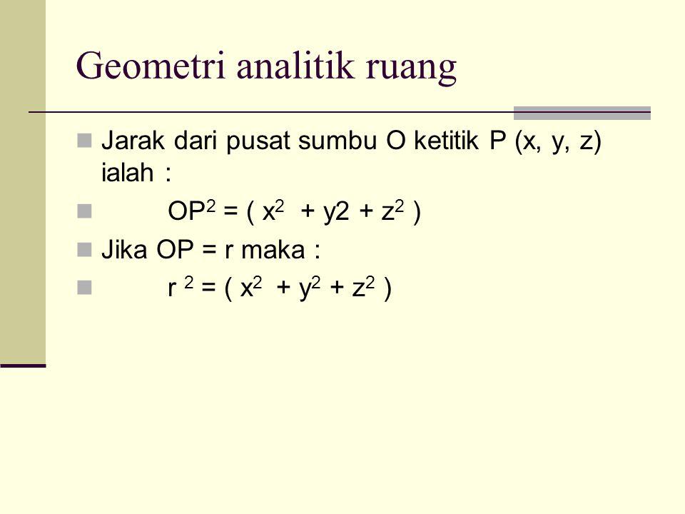 Geometri analitik ruang Jarak dari pusat sumbu O ketitik P (x, y, z) ialah : OP 2 = ( x 2 + y2 + z 2 ) Jika OP = r maka : r 2 = ( x 2 + y 2 + z 2 )